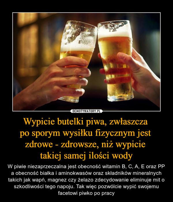 Wypicie butelki piwa, zwłaszcza po sporym wysiłku fizycznym jest zdrowe - zdrowsze, niż wypicie takiej samej ilości wody – W piwie niezaprzeczalna jest obecność witamin B, C, A, E oraz PP a obecność białka i aminokwasów oraz składników mineralnych takich jak wapń, magnez czy żelazo zdecydowanie eliminuje mit o szkodliwości tego napoju. Tak więc pozwólcie wypić swojemu facetowi piwko po pracy