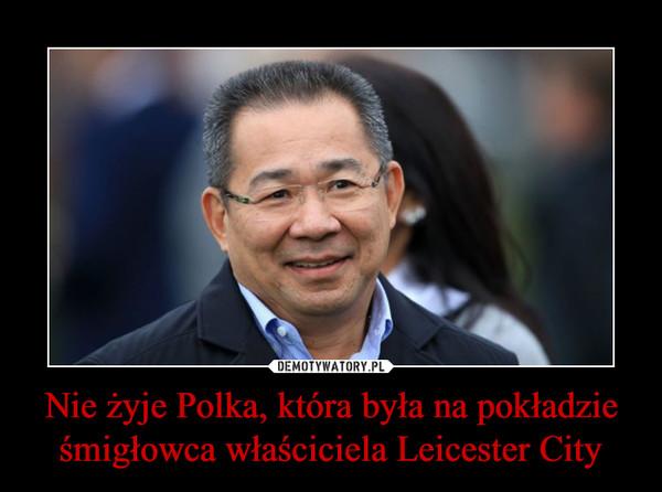 Nie żyje Polka, która była na pokładzie śmigłowca właściciela Leicester City –