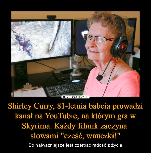"""Shirley Curry, 81-letnia babcia prowadzi kanał na YouTubie, na którym gra w Skyrima. Każdy filmik zaczyna słowami """"cześć, wnuczki!"""" – Bo najważniejsze jest czerpać radość z życia"""