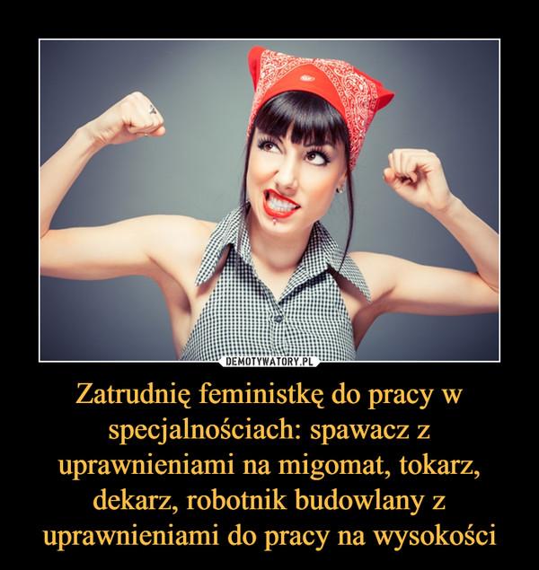 Zatrudnię feministkę do pracy w specjalnościach: spawacz z uprawnieniami na migomat, tokarz, dekarz, robotnik budowlany z uprawnieniami do pracy na wysokości –