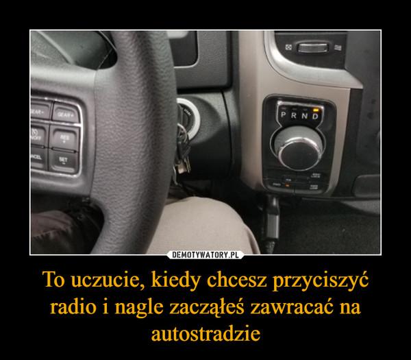 To uczucie, kiedy chcesz przyciszyć radio i nagle zacząłeś zawracać na autostradzie –