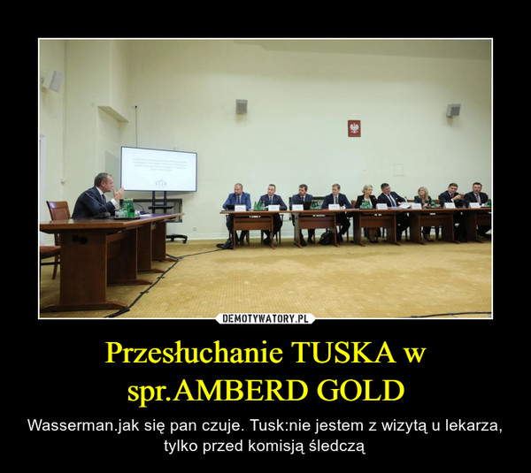 Przesłuchanie TUSKA w spr.AMBERD GOLD – Wasserman.jak się pan czuje. Tusk:nie jestem z wizytą u lekarza, tylko przed komisją śledczą