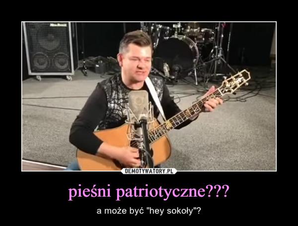 """pieśni patriotyczne??? – a może być """"hey sokoły""""?"""