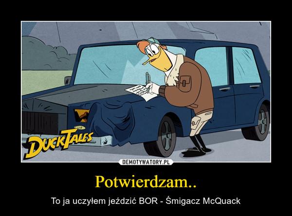 Potwierdzam.. – To ja uczyłem jeździć BOR - Śmigacz McQuack