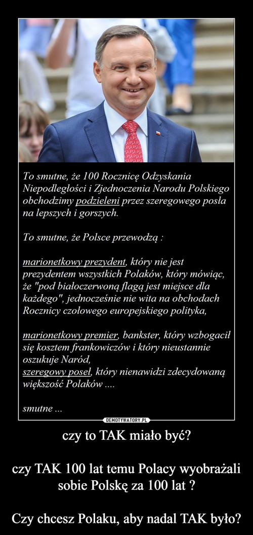 czy to TAK miało być?  czy TAK 100 lat temu Polacy wyobrażali sobie Polskę za 100 lat ?  Czy chcesz Polaku, aby nadal TAK było?