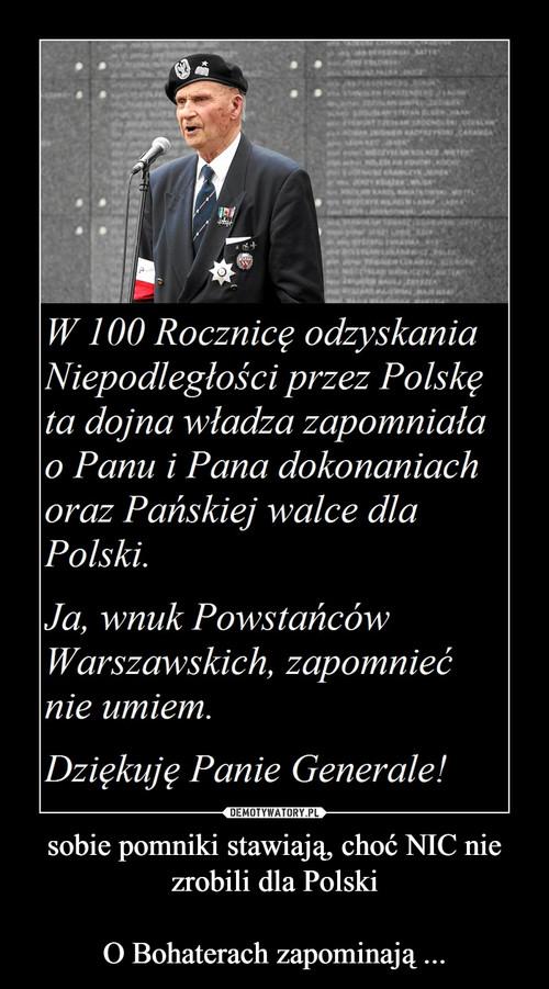 sobie pomniki stawiają, choć NIC nie zrobili dla Polski  O Bohaterach zapominają ...