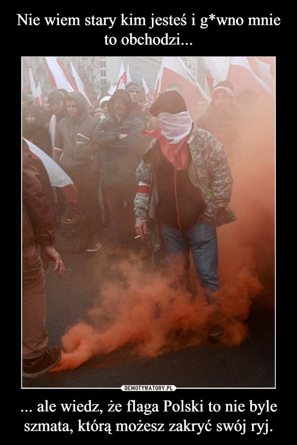 ... ale wiedz, że flaga Polski to nie byle szmata, którą możesz zakryć swój ryj. –