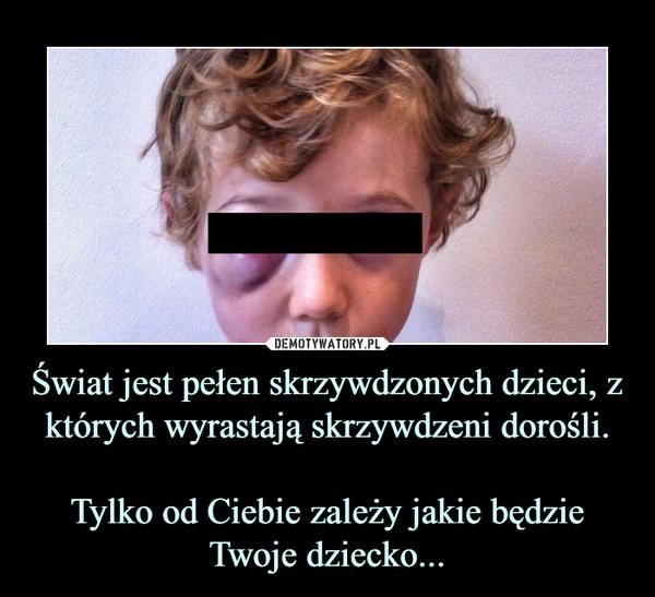 Świat jest pełen skrzywdzonych dzieci, z których wyrastają skrzywdzeni dorośli.Tylko od Ciebie zależy jakie będzie Twoje dziecko... –