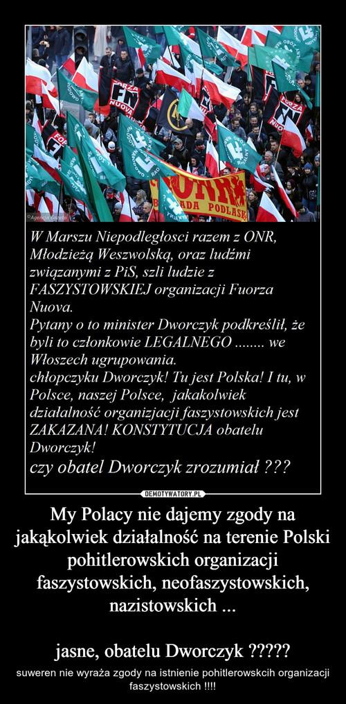 My Polacy nie dajemy zgody na jakąkolwiek działalność na terenie Polski pohitlerowskich organizacji faszystowskich, neofaszystowskich, nazistowskich ...  jasne, obatelu Dworczyk ?????