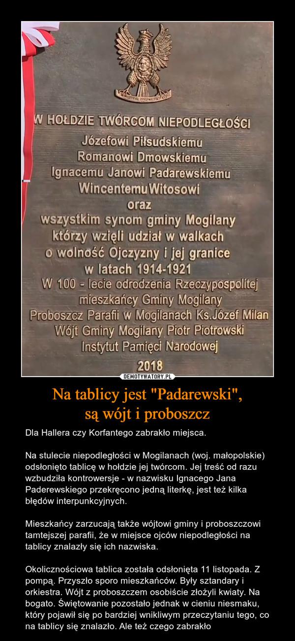 """Na tablicy jest """"Padarewski"""",są wójt i proboszcz – Dla Hallera czy Korfantego zabrakło miejsca.Na stulecie niepodległości w Mogilanach (woj. małopolskie) odsłonięto tablicę w hołdzie jej twórcom. Jej treść od razu wzbudziła kontrowersje - w nazwisku Ignacego Jana Paderewskiego przekręcono jedną literkę, jest też kilka błędów interpunkcyjnych.Mieszkańcy zarzucają także wójtowi gminy i proboszczowi tamtejszej parafii, że w miejsce ojców niepodległości na tablicy znalazły się ich nazwiska.Okolicznościowa tablica została odsłonięta 11 listopada. Z pompą. Przyszło sporo mieszkańców. Były sztandary i orkiestra. Wójt z proboszczem osobiście złożyli kwiaty. Na bogato. Świętowanie pozostało jednak w cieniu niesmaku, który pojawił się po bardziej wnikliwym przeczytaniu tego, co na tablicy się znalazło. Ale też czego zabrakło"""