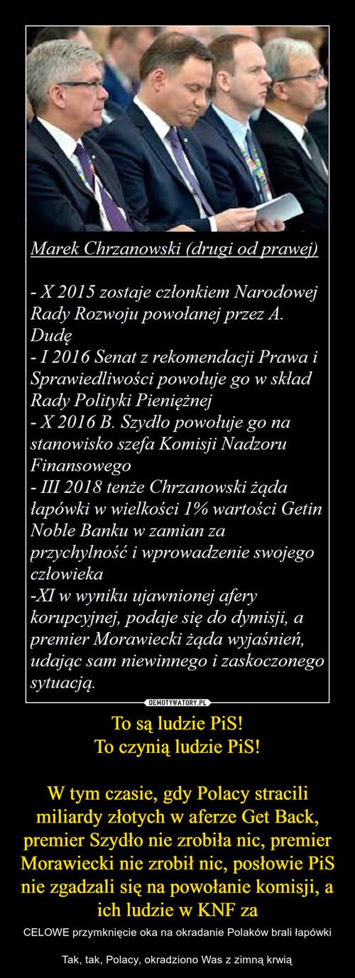 To są ludzie PiS! To czynią ludzie PiS!  W tym czasie, gdy Polacy stracili miliardy złotych w aferze Get Back, premier Szydło nie zrobiła nic, premier Morawiecki nie zrobił nic, posłowie PiS nie zgadzali się na powołanie komisji, a ich ludzie w KNF za