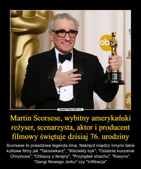"""Martin Scorsese, wybitny amerykański reżyser, scenarzysta, aktor i producent filmowy świętuje dzisiaj 76. urodziny – Scorsese to prawdziwa legenda kina. Nakręcił między innymi takie kultowe filmy jak """"Taksówkarz"""", """"Wściekły byk"""", """"Ostatnie kuszenie Chrystusa"""", """"Chłopcy z ferajny"""", """"Przylądek strachu"""", """"Kasyno"""", """"Gangi Nowego Jorku"""" czy """"Infiltracja"""""""