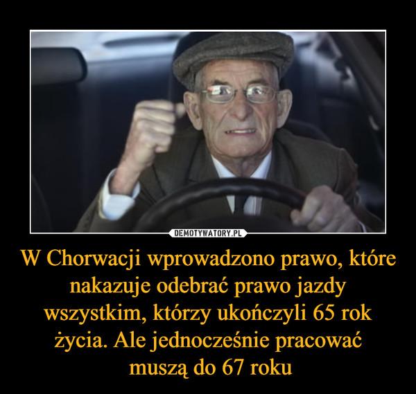 W Chorwacji wprowadzono prawo, które nakazuje odebrać prawo jazdy wszystkim, którzy ukończyli 65 rok życia. Ale jednocześnie pracować muszą do 67 roku –