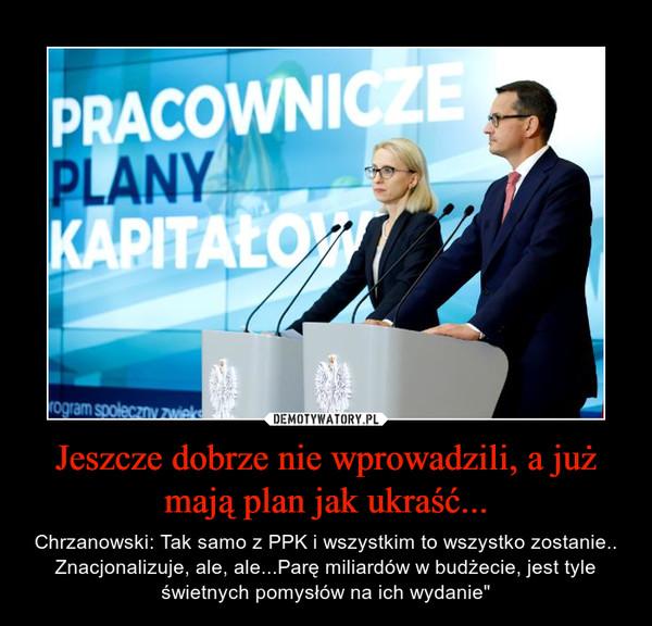 """Jeszcze dobrze nie wprowadzili, a już mają plan jak ukraść... – Chrzanowski: Tak samo z PPK i wszystkim to wszystko zostanie.. Znacjonalizuje, ale, ale...Parę miliardów w budżecie, jest tyle świetnych pomysłów na ich wydanie"""""""