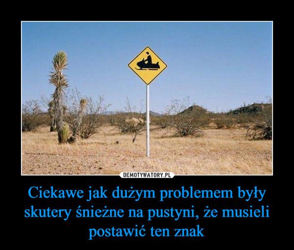 Ciekawe jak dużym problemem były skutery śnieżne na pustyni, że musieli postawić ten znak –