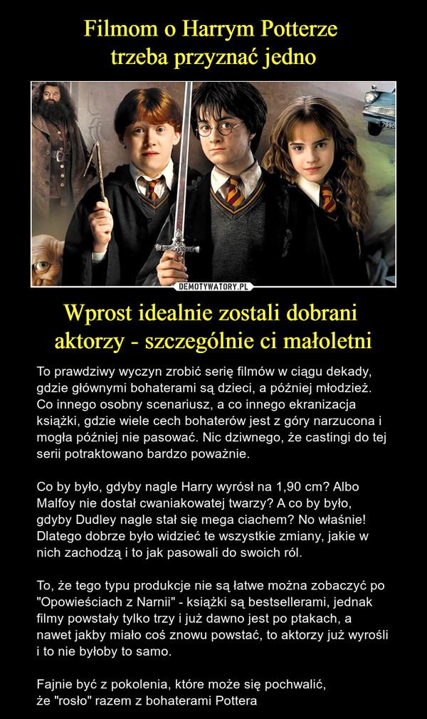 """Wprost idealnie zostali dobrani aktorzy - szczególnie ci małoletni – To prawdziwy wyczyn zrobić serię filmów w ciągu dekady, gdzie głównymi bohaterami są dzieci, a później młodzież.Co innego osobny scenariusz, a co innego ekranizacja książki, gdzie wiele cech bohaterów jest z góry narzucona i mogła później nie pasować. Nic dziwnego, że castingi do tej serii potraktowano bardzo poważnie.Co by było, gdyby nagle Harry wyrósł na 1,90 cm? Albo Malfoy nie dostał cwaniakowatej twarzy? A co by było, gdyby Dudley nagle stał się mega ciachem? No właśnie! Dlatego dobrze było widzieć te wszystkie zmiany, jakie w nich zachodzą i to jak pasowali do swoich ról. To, że tego typu produkcje nie są łatwe można zobaczyć po """"Opowieściach z Narnii"""" - książki są bestsellerami, jednak filmy powstały tylko trzy i już dawno jest po ptakach, a nawet jakby miało coś znowu powstać, to aktorzy już wyrośli i to nie byłoby to samo.Fajnie być z pokolenia, które może się pochwalić, że """"rosło"""" razem z bohaterami Pottera"""