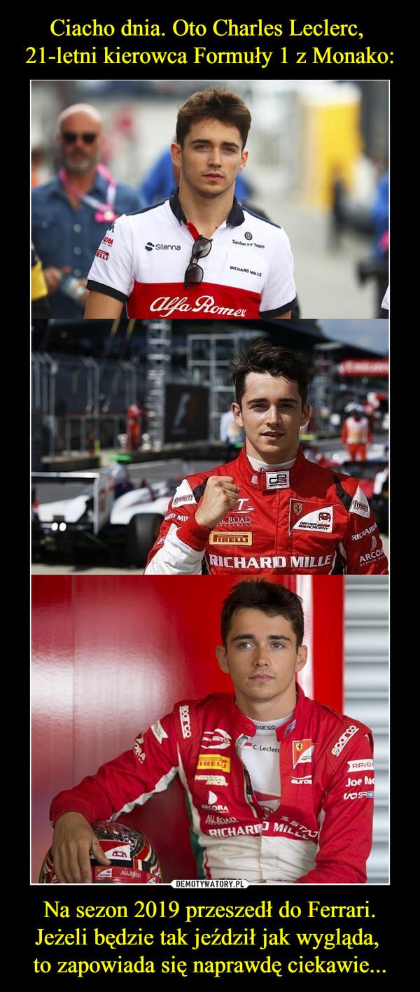 Na sezon 2019 przeszedł do Ferrari.Jeżeli będzie tak jeździł jak wygląda, to zapowiada się naprawdę ciekawie... –