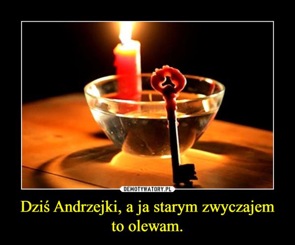 Dziś Andrzejki, a ja starym zwyczajem to olewam. –