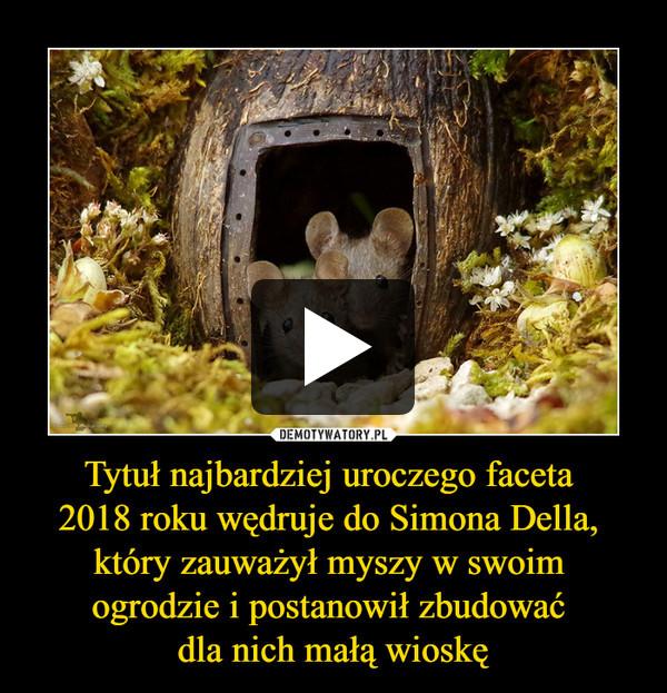 Tytuł najbardziej uroczego faceta 2018 roku wędruje do Simona Della, który zauważył myszy w swoim ogrodzie i postanowił zbudować dla nich małą wioskę –