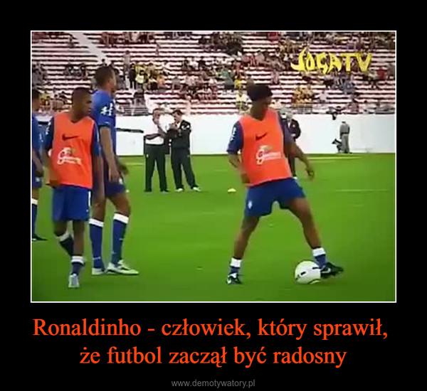 Ronaldinho - człowiek, który sprawił, że futbol zaczął być radosny –