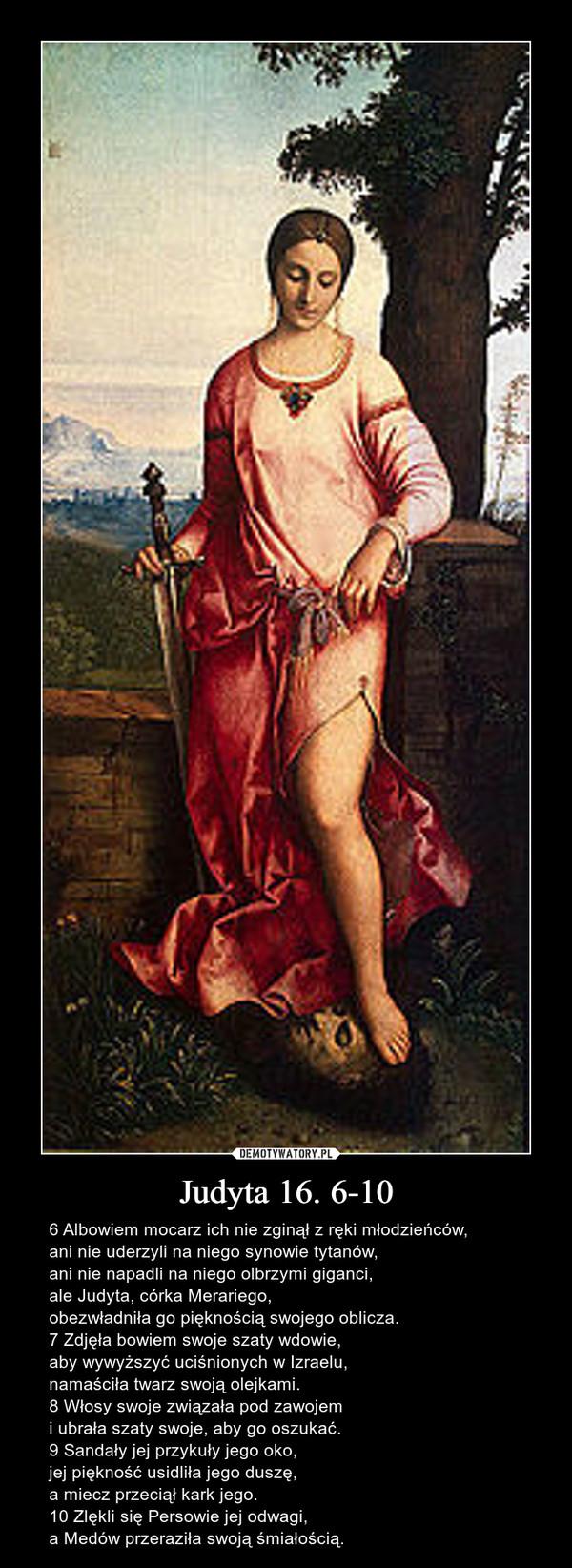 Judyta 16. 6-10 – 6 Albowiem mocarz ich nie zginął z ręki młodzieńców, ani nie uderzyli na niego synowie tytanów, ani nie napadli na niego olbrzymi giganci, ale Judyta, córka Merariego, obezwładniła go pięknością swojego oblicza. 7 Zdjęła bowiem swoje szaty wdowie, aby wywyższyć uciśnionych w Izraelu, namaściła twarz swoją olejkami. 8 Włosy swoje związała pod zawojem i ubrała szaty swoje, aby go oszukać. 9 Sandały jej przykuły jego oko, jej piękność usidliła jego duszę, a miecz przeciął kark jego. 10 Zlękli się Persowie jej odwagi, a Medów przeraziła swoją śmiałością.
