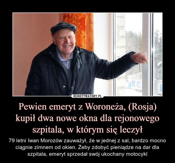 Pewien emeryt z Woroneża, (Rosja) kupił dwa nowe okna dla rejonowego szpitala, w którym się leczył – 79 letni Iwan Morozów zauważył, że w jednej z sal, bardzo mocno ciągnie zimnem od okien. Żeby zdobyć pieniądze na dar dla szpitala, emeryt sprzedał swój ukochany motocykl