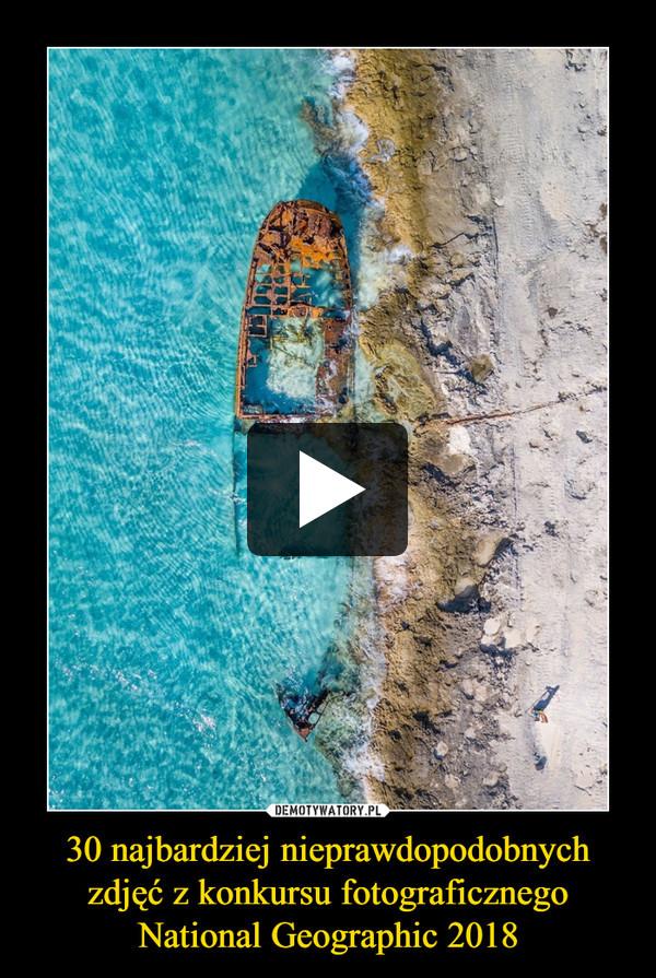 30 najbardziej nieprawdopodobnych zdjęć z konkursu fotograficznego National Geographic 2018 –