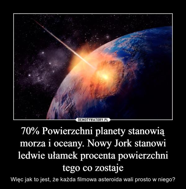 70% Powierzchni planety stanowią morza i oceany. Nowy Jork stanowi ledwie ułamek procenta powierzchni tego co zostaje – Więc jak to jest, że każda filmowa asteroida wali prosto w niego?