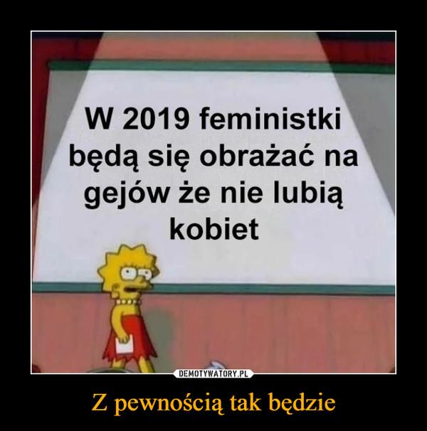 Z pewnością tak będzie –  W 2019 feministkibędą się obrażać nagejów że nie lubiaąkobiet