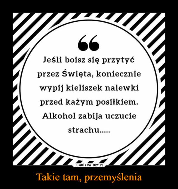 Takie tam, przemyślenia –  Jeśli boisz się przytyć przez święta, koniecznie wypij kieliszek nalewki przed każdym posiłkiem. Alkohol zabija uczucie strachu