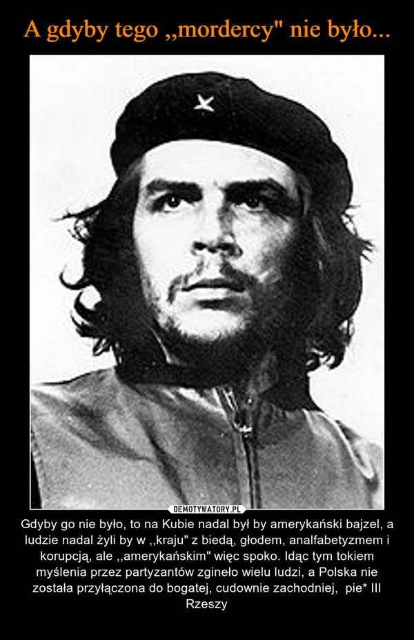 """– Gdyby go nie było, to na Kubie nadal był by amerykański bajzel, a ludzie nadal żyli by w ,,kraju"""" z biedą, głodem, analfabetyzmem i korupcją, ale ,,amerykańskim"""" więc spoko. Idąc tym tokiem myślenia przez partyzantów zgineło wielu ludzi, a Polska nie została przyłączona do bogatej, cudownie zachodniej, pie* III Rzeszy"""