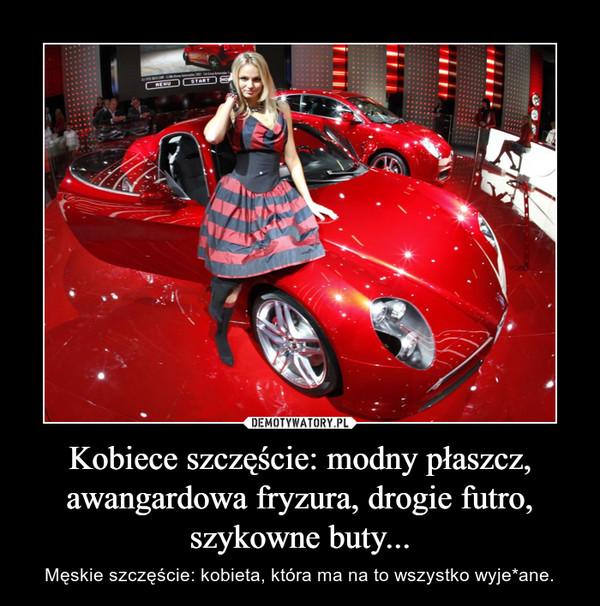 Kobiece szczęście: modny płaszcz, awangardowa fryzura, drogie futro, szykowne buty... – Męskie szczęście: kobieta, która ma na to wszystko wyje*ane.