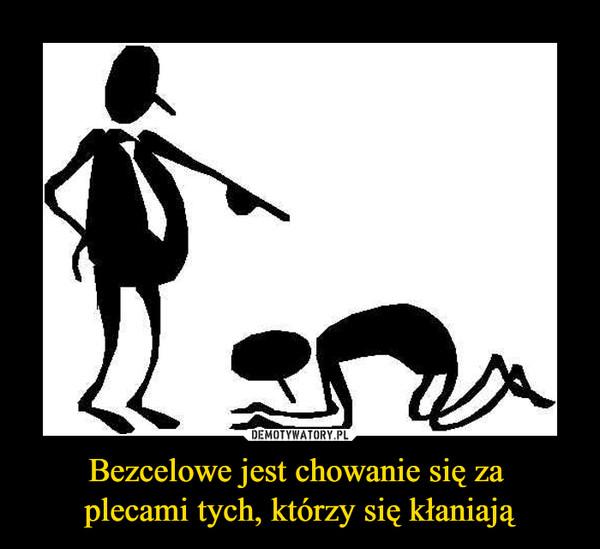 Bezcelowe jest chowanie się za plecami tych, którzy się kłaniają –