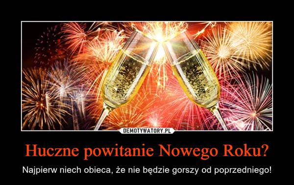 Huczne powitanie Nowego Roku? – Najpierw niech obieca, że nie będzie gorszy od poprzedniego!