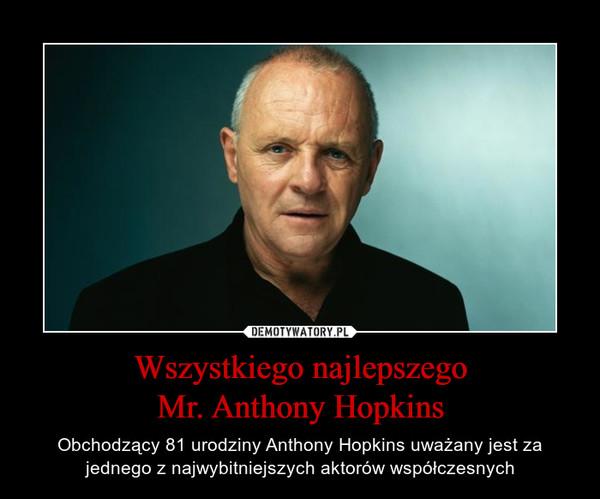 Wszystkiego najlepszegoMr. Anthony Hopkins – Obchodzący 81 urodziny Anthony Hopkins uważany jest za jednego z najwybitniejszych aktorów współczesnych