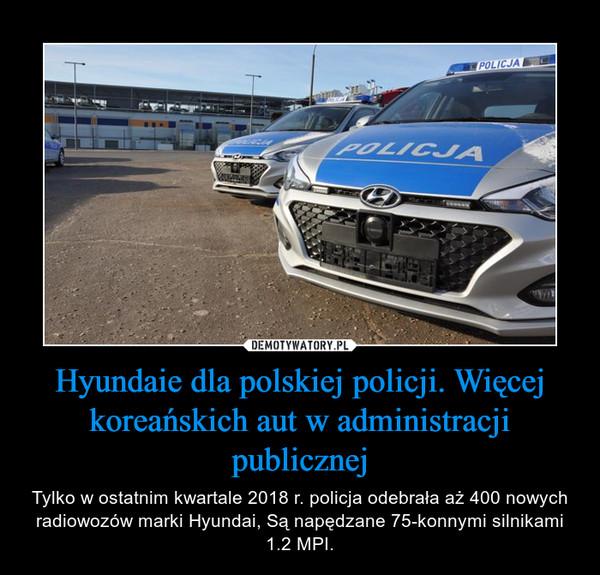 Hyundaie dla polskiej policji. Więcej koreańskich aut w administracji publicznej – Tylko w ostatnim kwartale 2018 r. policja odebrała aż 400 nowych radiowozów marki Hyundai, Są napędzane 75-konnymi silnikami 1.2 MPI.