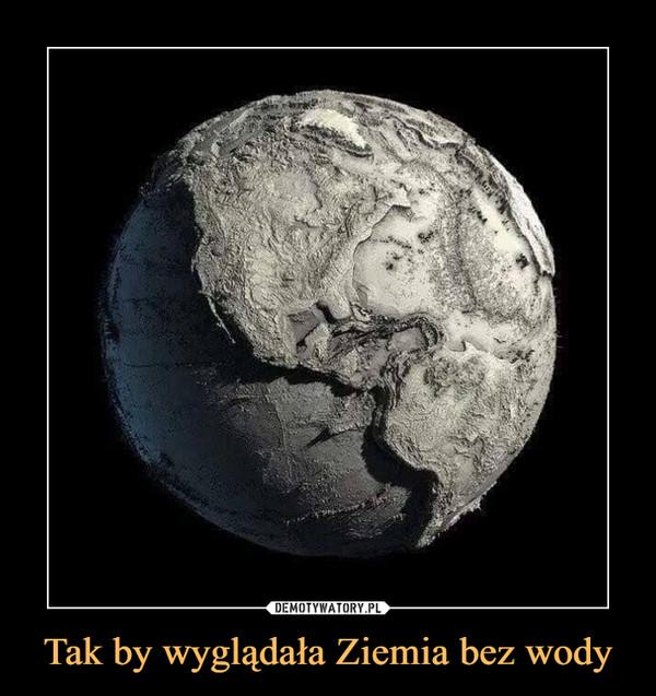Tak by wyglądała Ziemia bez wody –