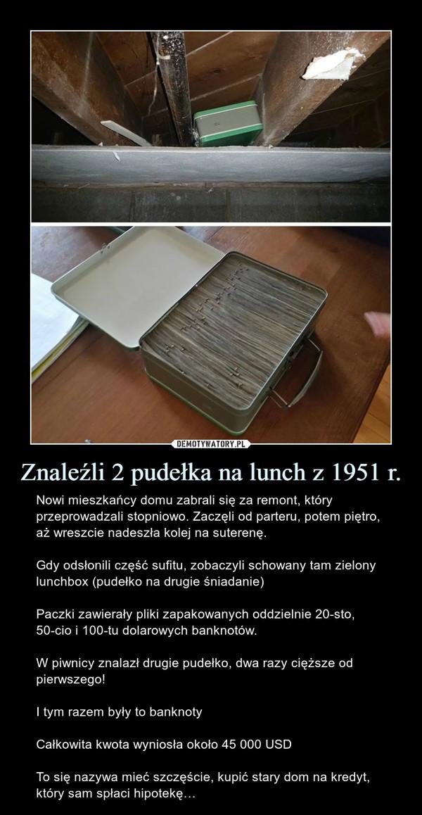 Znaleźli 2 pudełka na lunch z 1951 r. – Nowi mieszkańcy domu zabrali się za remont, który przeprowadzali stopniowo. Zaczęli od parteru, potem piętro, aż wreszcie nadeszła kolej na suterenę.Gdy odsłonili część sufitu, zobaczyli schowany tam zielony lunchbox (pudełko na drugie śniadanie)Paczki zawierały pliki zapakowanych oddzielnie 20-sto, 50-cio i 100-tu dolarowych banknotów.W piwnicy znalazł drugie pudełko, dwa razy cięższe od pierwszego! I tym razem były to banknotyCałkowita kwota wyniosła około 45 000 USDTo się nazywa mieć szczęście, kupić stary dom na kredyt, który sam spłaci hipotekę…