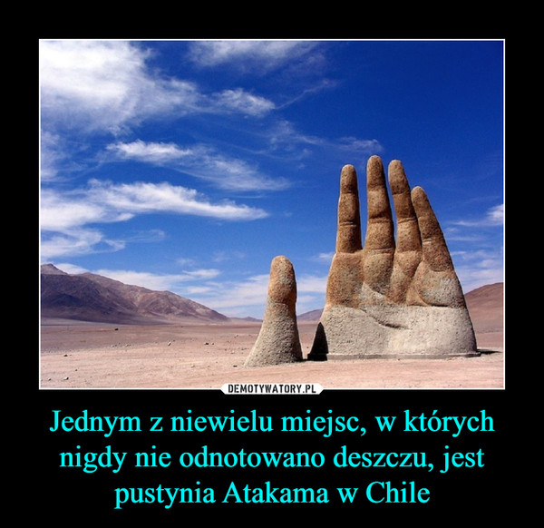 Jednym z niewielu miejsc, w których nigdy nie odnotowano deszczu, jest pustynia Atakama w Chile –