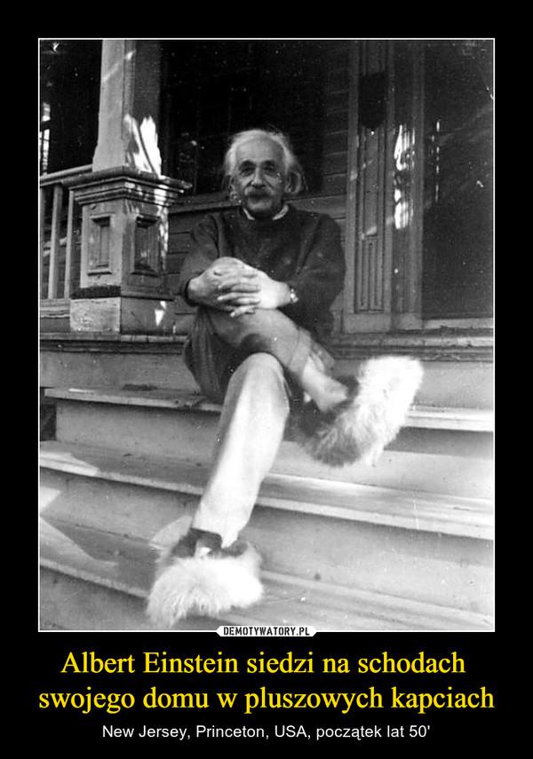 Albert Einstein siedzi na schodach swojego domu w pluszowych kapciach – New Jersey, Princeton, USA, początek lat 50'