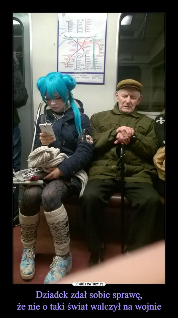 Dziadek zdał sobie sprawę,że nie o taki świat walczył na wojnie –