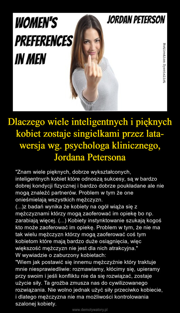 """Dlaczego wiele inteligentnych i pięknych kobiet zostaje singielkami przez lata- wersja wg. psychologa klinicznego, Jordana Petersona – """"Znam wiele pięknych, dobrze wykształconych, inteligentnych kobiet które odnoszą sukcesy, są w bardzo dobrej kondycji fizycznej i bardzo dobrze poukładane ale nie mogą znaleźć partnerów. Problem w tym że one onieśmielają wszystkich mężczyzn.(...)z badań wynika że kobiety na ogół wiąża się z mężczyznami którzy mogą zaoferować im opiekę bo np. zarabiają więcej. (...) Kobiety instynktowanie szukają kogoś kto może zaoferować im opiekę. Problem w tym, że nie ma tak wielu mężczyzn którzy mogą zaoferować coś tym kobietom które mają bardzo duże osiągnięcia, więc większość mężczyzn nie jest dla nich atrakcyjna.""""W wywiadzie o zaburzony kobietach:""""Wiem jak postawić się innemu mężczyźnie który traktuje mnie niesprawiedliwie: rozmawiamy, kłócimy się, upieramy przy swoim i jeśli konfliktu nie da się rozwiązać, zostaje użycie siły. Ta groźba zmusza nas do cywilizowanego rozwiązania. Nie wolno jednak użyć siły przeciwko kobiecie, i dlatego mężczyzna nie ma możliwości kontrolowania szalonej kobiety."""