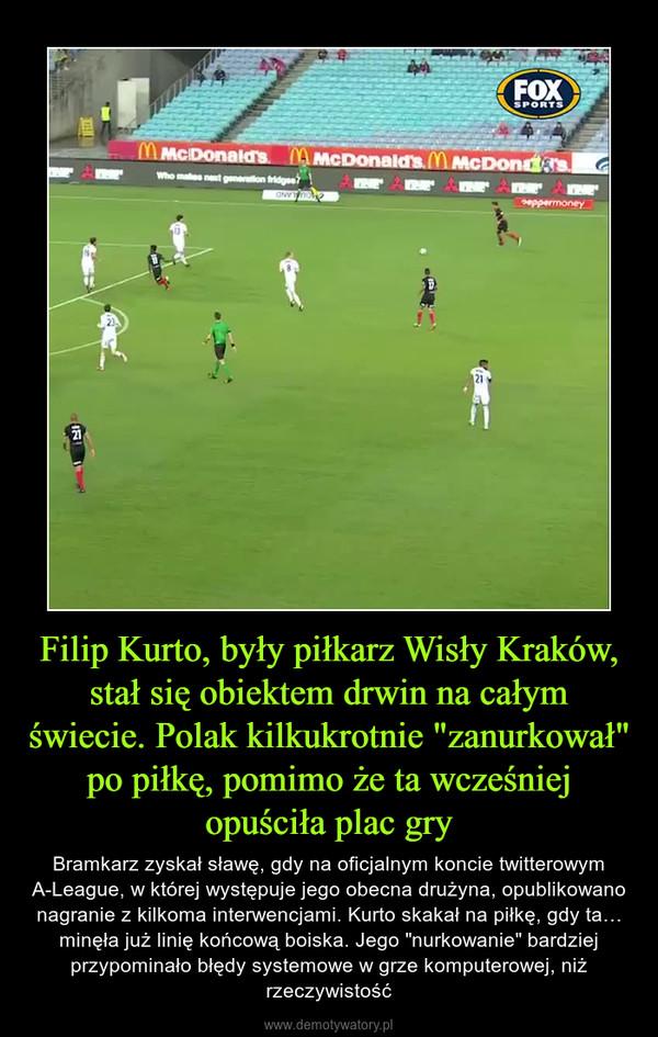 """Filip Kurto, były piłkarz Wisły Kraków, stał się obiektem drwin na całym świecie. Polak kilkukrotnie """"zanurkował"""" po piłkę, pomimo że ta wcześniej opuściła plac gry – Bramkarz zyskał sławę, gdy na oficjalnym koncie twitterowym A-League, w której występuje jego obecna drużyna, opublikowano nagranie z kilkoma interwencjami. Kurto skakał na piłkę, gdy ta… minęła już linię końcową boiska. Jego """"nurkowanie"""" bardziej przypominało błędy systemowe w grze komputerowej, niż rzeczywistość"""