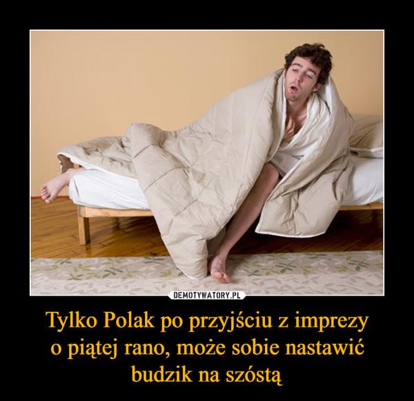 Tylko Polak po przyjściu z imprezy o piątej rano, może sobie nastawić budzik na szóstą –