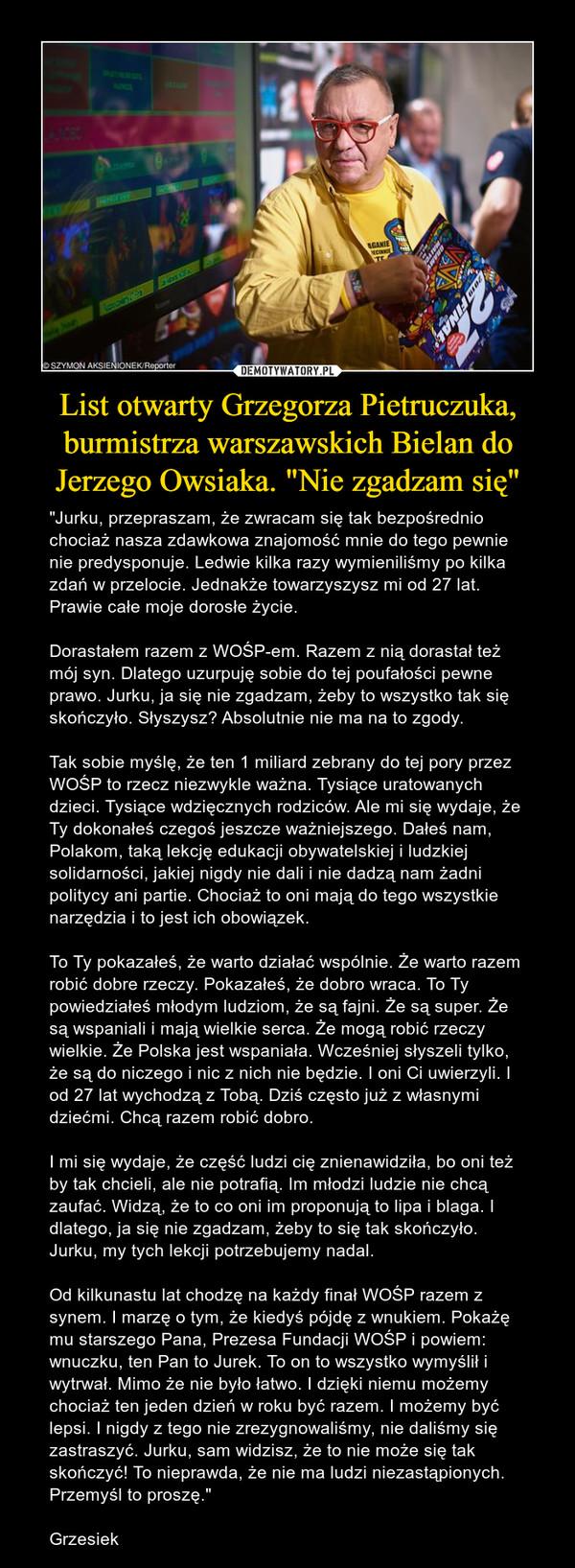 """List otwarty Grzegorza Pietruczuka, burmistrza warszawskich Bielan do Jerzego Owsiaka. """"Nie zgadzam się"""" – """"Jurku, przepraszam, że zwracam się tak bezpośrednio chociaż nasza zdawkowa znajomość mnie do tego pewnie nie predysponuje. Ledwie kilka razy wymieniliśmy po kilka zdań w przelocie. Jednakże towarzyszysz mi od 27 lat. Prawie całe moje dorosłe życie.Dorastałem razem z WOŚP-em. Razem z nią dorastał też mój syn. Dlatego uzurpuję sobie do tej poufałości pewne prawo. Jurku, ja się nie zgadzam, żeby to wszystko tak się skończyło. Słyszysz? Absolutnie nie ma na to zgody.Tak sobie myślę, że ten 1 miliard zebrany do tej pory przez WOŚP to rzecz niezwykle ważna. Tysiące uratowanych dzieci. Tysiące wdzięcznych rodziców. Ale mi się wydaje, że Ty dokonałeś czegoś jeszcze ważniejszego. Dałeś nam, Polakom, taką lekcję edukacji obywatelskiej i ludzkiej solidarności, jakiej nigdy nie dali i nie dadzą nam żadni politycy ani partie. Chociaż to oni mają do tego wszystkie narzędzia i to jest ich obowiązek.To Ty pokazałeś, że warto działać wspólnie. Że warto razem robić dobre rzeczy. Pokazałeś, że dobro wraca. To Ty powiedziałeś młodym ludziom, że są fajni. Że są super. Że są wspaniali i mają wielkie serca. Że mogą robić rzeczy wielkie. Że Polska jest wspaniała. Wcześniej słyszeli tylko, że są do niczego i nic z nich nie będzie. I oni Ci uwierzyli. I od 27 lat wychodzą z Tobą. Dziś często już z własnymi dziećmi. Chcą razem robić dobro.I mi się wydaje, że część ludzi cię znienawidziła, bo oni też by tak chcieli, ale nie potrafią. Im młodzi ludzie nie chcą zaufać. Widzą, że to co oni im proponują to lipa i blaga. I dlatego, ja się nie zgadzam, żeby to się tak skończyło. Jurku, my tych lekcji potrzebujemy nadal.Od kilkunastu lat chodzę na każdy finał WOŚP razem z synem. I marzę o tym, że kiedyś pójdę z wnukiem. Pokażę mu starszego Pana, Prezesa Fundacji WOŚP i powiem: wnuczku, ten Pan to Jurek. To on to wszystko wymyślił i wytrwał. Mimo że nie było łatwo. I dzięki niemu możemy chociaż """