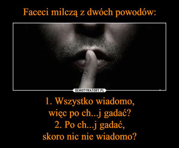1. Wszystko wiadomo,więc po ch...j gadać?2. Po ch...j gadać,skoro nic nie wiadomo? –