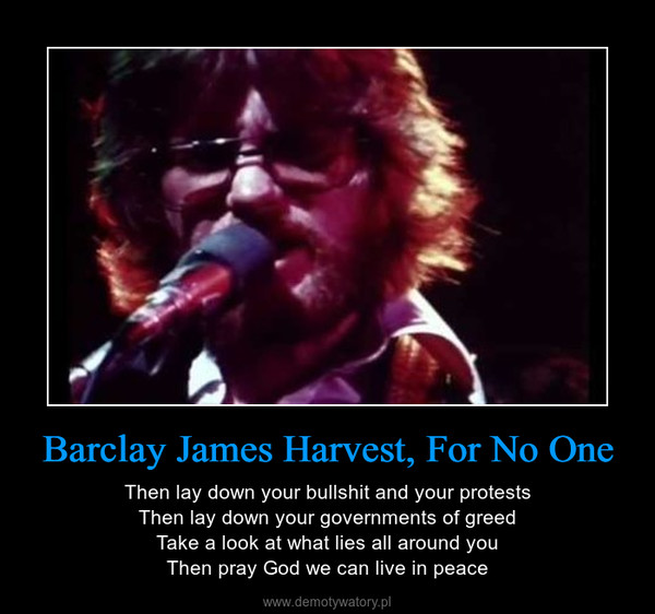Barclay James Harvest, For No One – Then lay down your bullshit and your protestsThen lay down your governments of greedTake a look at what lies all around youThen pray God we can live in peace