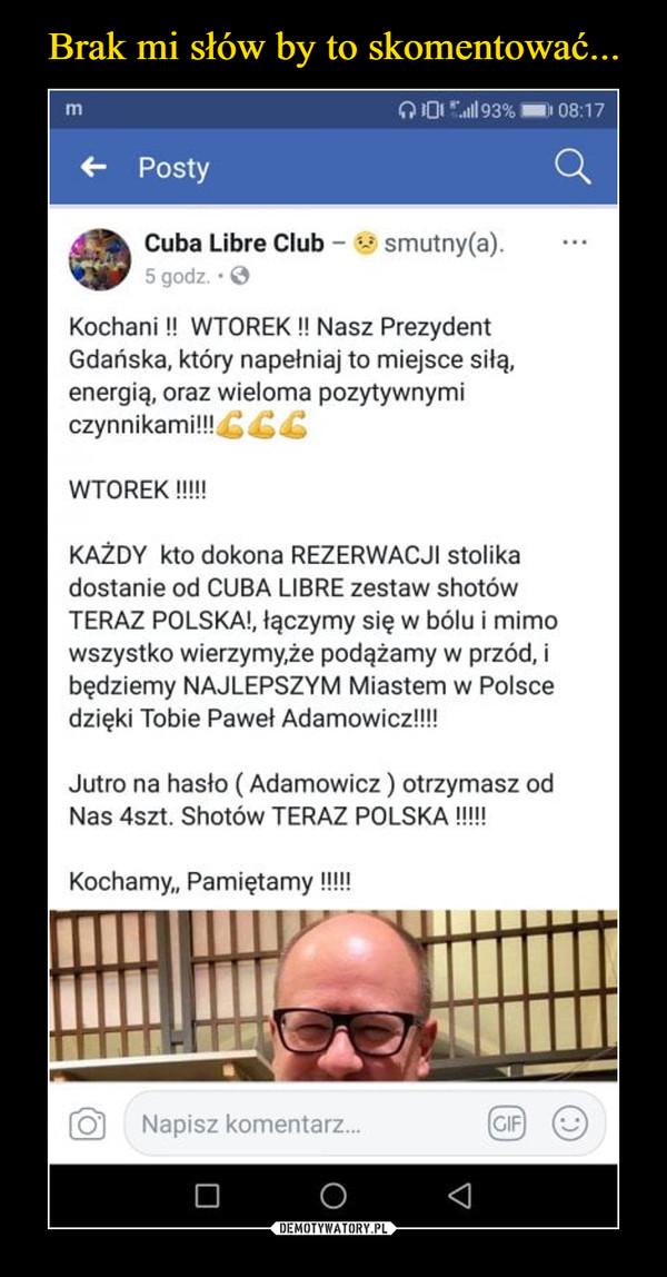 """–  jek Cuba Libra Club - smoloy(a). IMF 5 9.7 Kochani!! WTOREK!! Nasz Prezydent Gdańska, który napełniaj to miejsce energią, oraz wieloma pozytywnymi czynnikarni!!!WTOREK!!!!! KAŻDY kto dokona REZERWACJI stolika dostanie od CUBA LIBRE zestaw shotów TERAZ POLSKA!, tęczymy się w bólu i mimo wszystko wierzymy,że podążamy w przód, i będziemy NAJLEPSZYM Miastem w Polsce dzięki Tobie Pawel Adamowiczlil! Jutro na hasło ( Adamowicz ) otrzymasz od Nas 4szt. Skotów TERAZ POLSKA !!!!! Kochamy"""" Pamiętamy"""