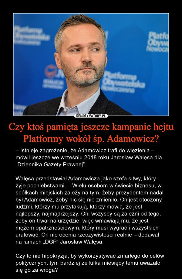 """Czy ktoś pamięta jeszcze kampanie hejtu Platformy wokół śp. Adamowicz? – – Istnieje zagrożenie, że Adamowicz trafi do więzienia – mówił jeszcze we wrześniu 2018 roku Jarosław Wałęsa dla """"Dziennika Gazety Prawnej"""". Wałęsa przedstawiał Adamowicza jako szefa sitwy, który żyje pochlebstwami. – Wielu osobom w świecie biznesu, w spółkach miejskich zależy na tym, żeby prezydentem nadal był Adamowicz, żeby nic się nie zmieniło. On jest otoczony ludźmi, którzy mu przytakują, którzy mówią, że jest najlepszy, najmądrzejszy. Oni wszyscy są zależni od tego, żeby on trwał na urzędzie, więc wmawiają mu, że jest mężem opatrznościowym, który musi wygrać i wszystkich uratować. On nie ocenia rzeczywistości realnie – dodawał na łamach """"DGP"""" Jarosław Wałęsa.Czy to nie hipokryzja, by wykorzystywać zmarłego do celów politycznych, tym bardziej że kilka miesięcy temu uważało się go za wroga?"""