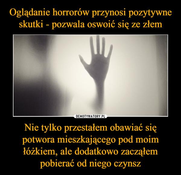 Nie tylko przestałem obawiać się potwora mieszkającego pod moim łóżkiem, ale dodatkowo zacząłem pobierać od niego czynsz –